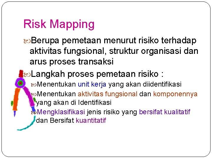 Risk Mapping Berupa pemetaan menurut risiko terhadap aktivitas fungsional, struktur organisasi dan arus proses