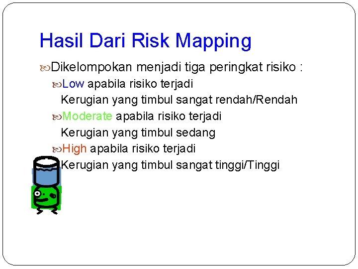 Hasil Dari Risk Mapping Dikelompokan menjadi tiga peringkat risiko : Low apabila risiko terjadi