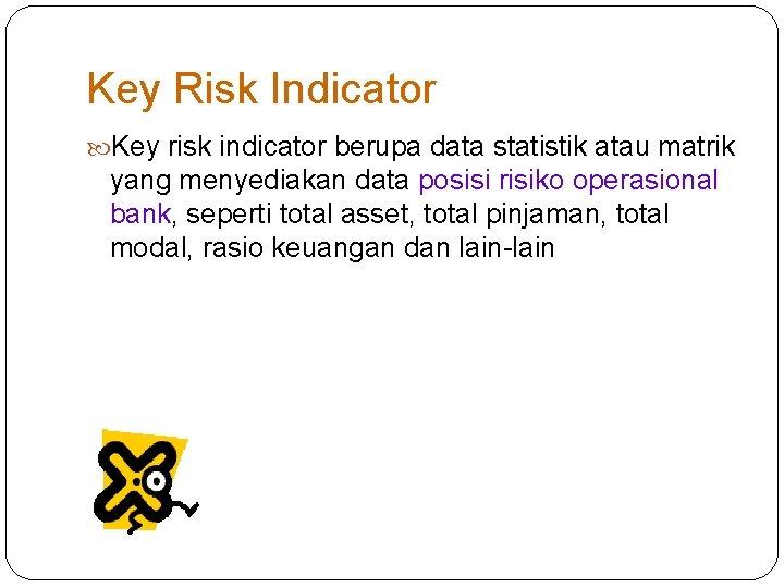 Key Risk Indicator Key risk indicator berupa data statistik atau matrik yang menyediakan data