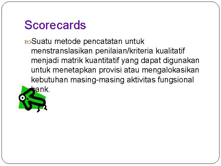 Scorecards Suatu metode pencatatan untuk menstranslasikan penilaian/kriteria kualitatif menjadi matrik kuantitatif yang dapat digunakan