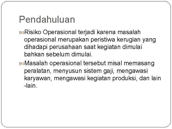 Pendahuluan Risiko Operasional terjadi karena masalah operasional merupakan peristiwa kerugian yang dihadapi perusahaan saat