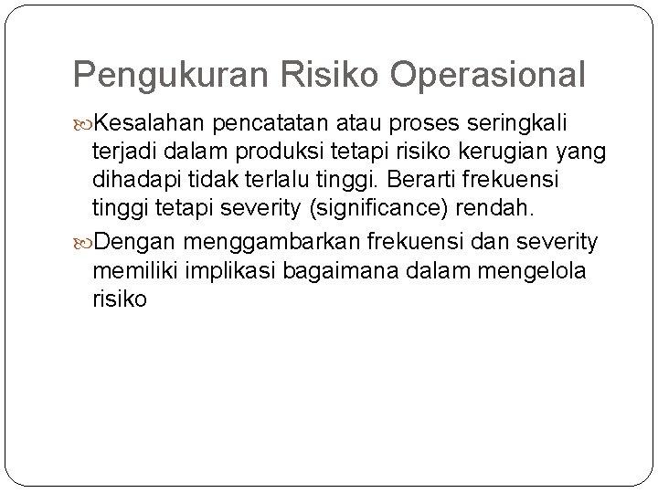 Pengukuran Risiko Operasional Kesalahan pencatatan atau proses seringkali terjadi dalam produksi tetapi risiko kerugian