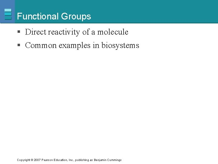 Functional Groups § Direct reactivity of a molecule § Common examples in biosystems Copyright
