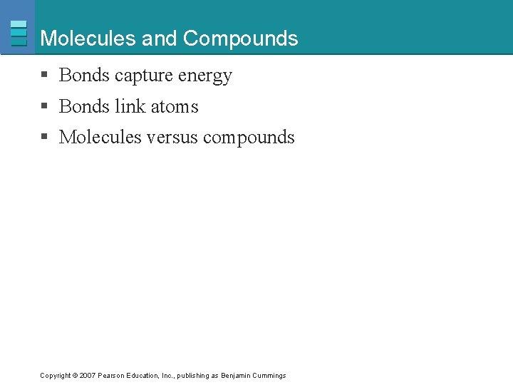 Molecules and Compounds § Bonds capture energy § Bonds link atoms § Molecules versus