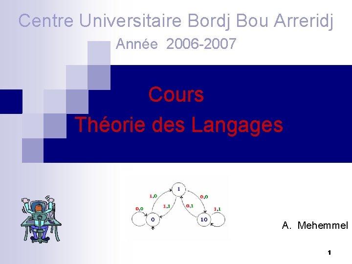 Centre Universitaire Bordj Bou Arreridj Année 2006 -2007 Cours Théorie des Langages A. Mehemmel