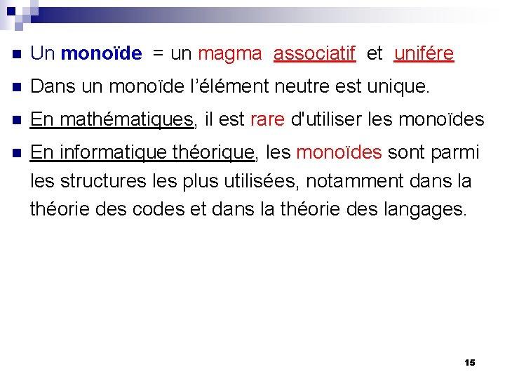 n Un monoïde = un magma associatif et unifére n Dans un monoïde l'élément