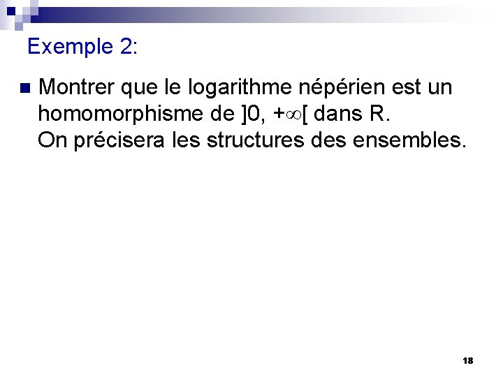 Exemple 2: n Montrer que le logarithme népérien est un homomorphisme de ]0, +