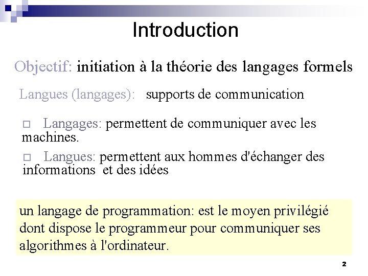 Introduction Objectif: initiation à la théorie des langages formels Langues (langages): supports de communication