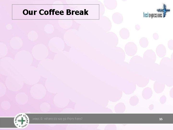 Our Coffee Break 16