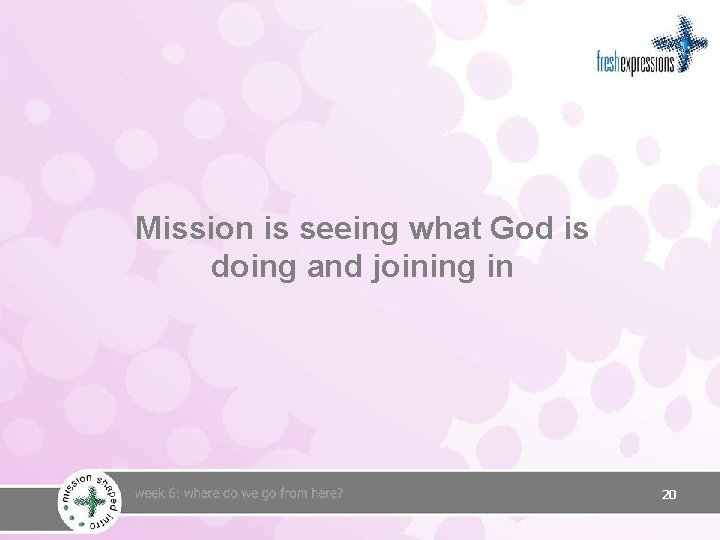Mission is seeing what God is doing and joining in 20