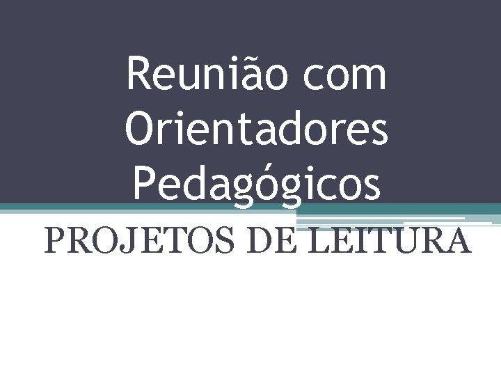 Reunião com Orientadores Pedagógicos PROJETOS DE LEITURA