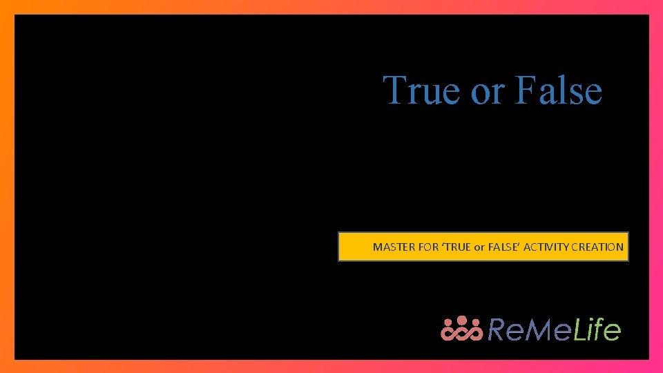 True or False MASTER FOR 'TRUE or FALSE' ACTIVITY CREATION