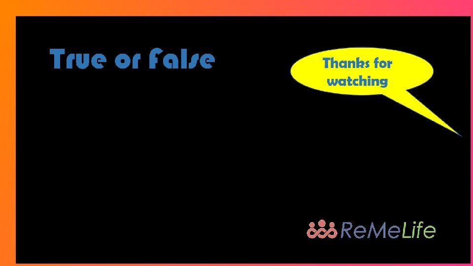 True or False Thanks for watching