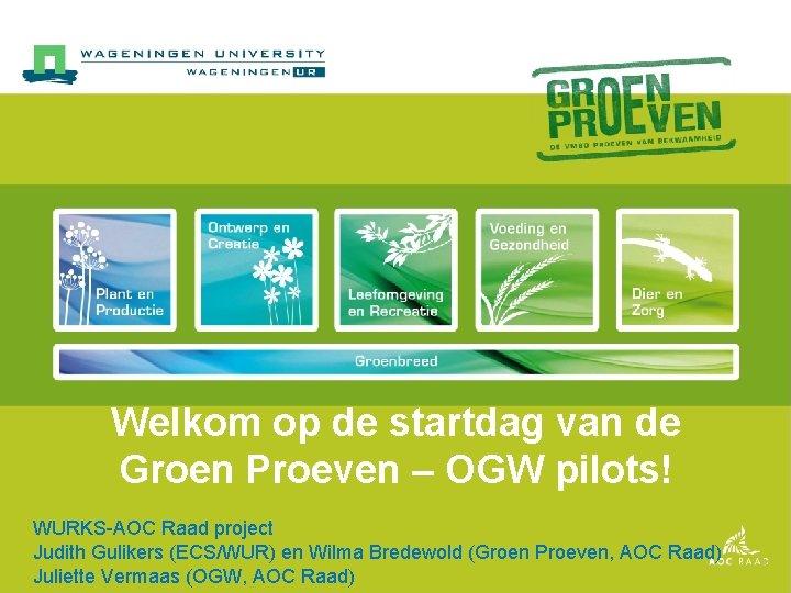 Welkom op de startdag van de Groen Proeven – OGW pilots! WURKS-AOC Raad project