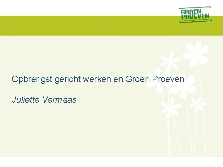 Opbrengst gericht werken en Groen Proeven Juliette Vermaas