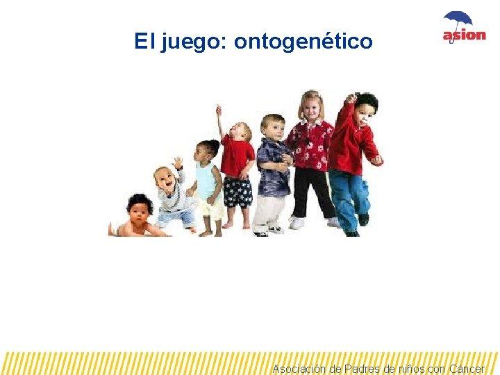 El juego: ontogenético Asociación de Padres de niños con Cáncer