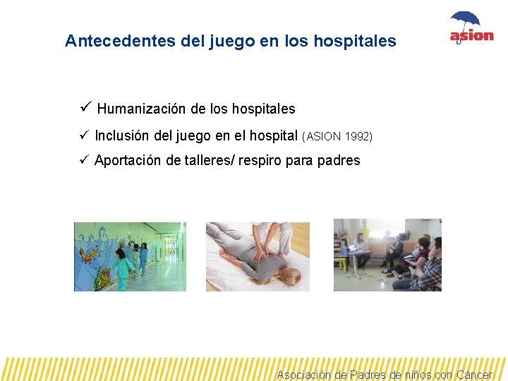 Antecedentes del juego en los hospitales ü Humanización de los hospitales ü Inclusión del