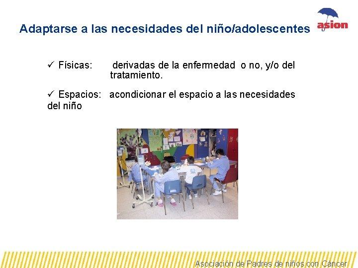 Adaptarse a las necesidades del niño/adolescentes ü Físicas: derivadas de la enfermedad o no,