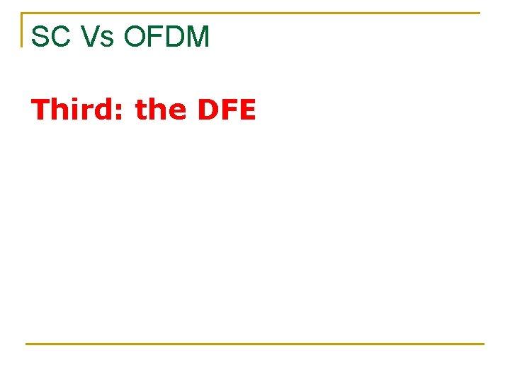 SC Vs OFDM Third: the DFE