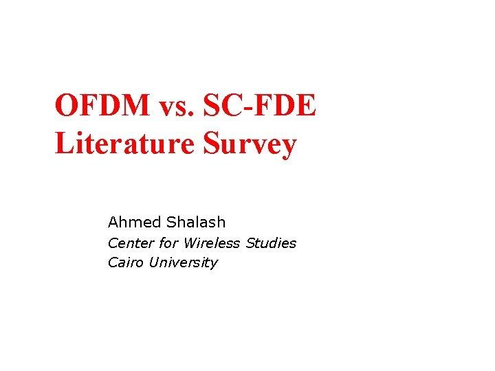 OFDM vs. SC-FDE Literature Survey Ahmed Shalash Center for Wireless Studies Cairo University