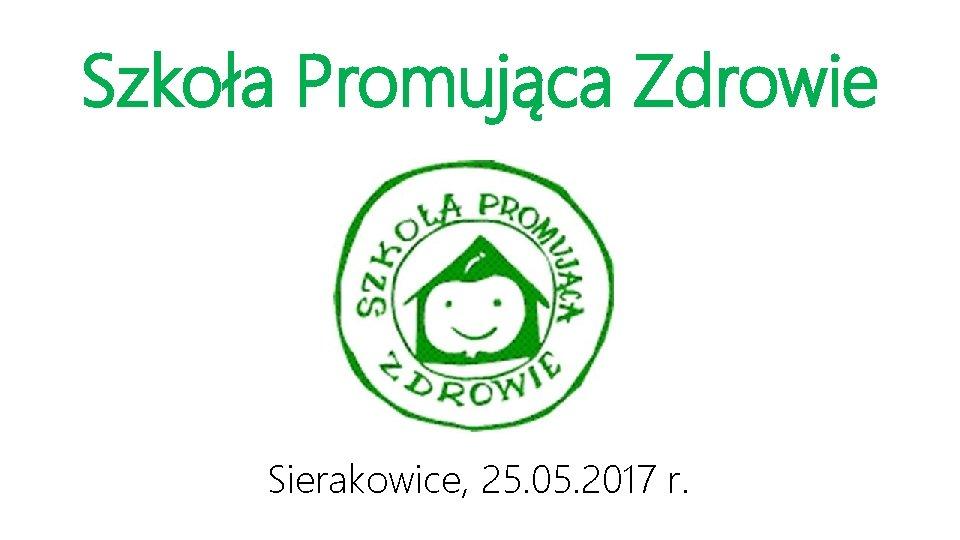 Szkoła Promująca Zdrowie Sierakowice, 25. 05. 2017 r.