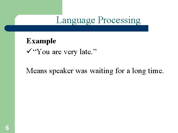 """Language Processing Example ü """"You are very late. """" Means speaker was waiting for"""