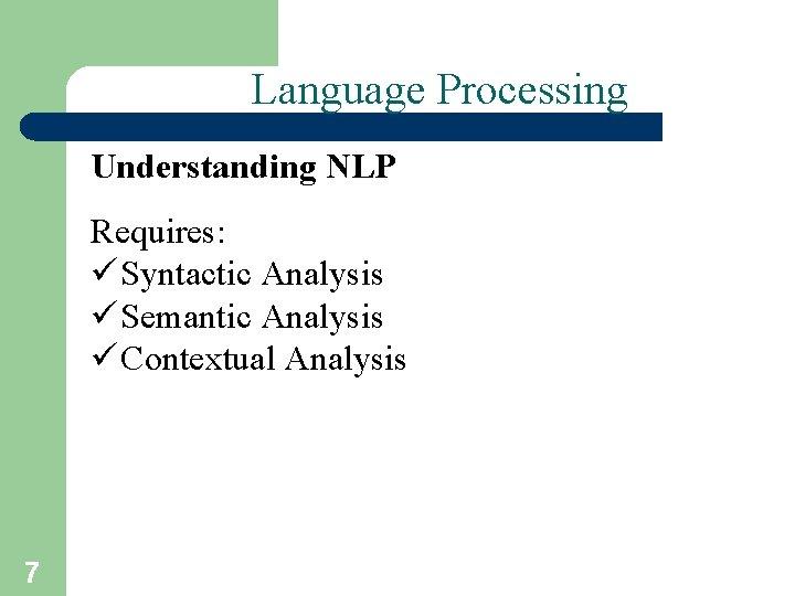Language Processing Understanding NLP Requires: ü Syntactic Analysis ü Semantic Analysis ü Contextual Analysis