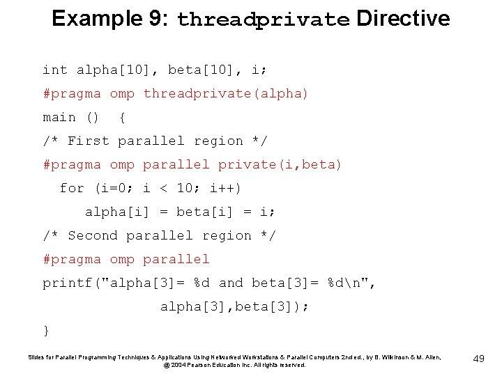 Example 9: threadprivate Directive int alpha[10], beta[10], i; #pragma omp threadprivate(alpha) main () {