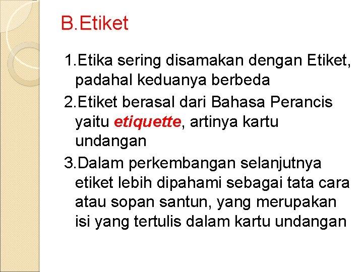 B. Etiket 1. Etika sering disamakan dengan Etiket, padahal keduanya berbeda 2. Etiket berasal