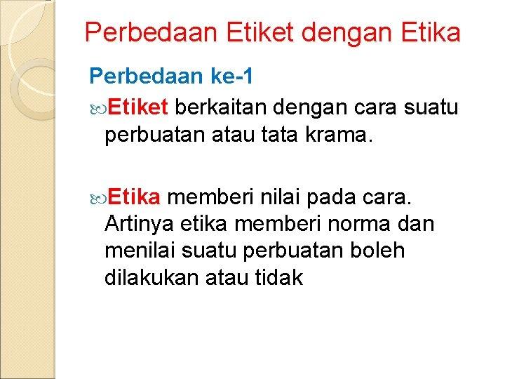 Perbedaan Etiket dengan Etika Perbedaan ke-1 Etiket berkaitan dengan cara suatu perbuatan atau tata