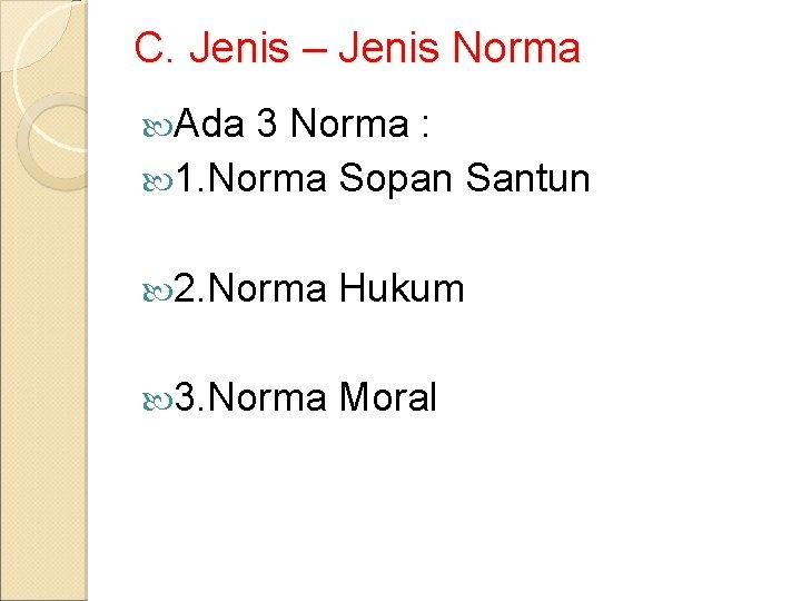 C. Jenis – Jenis Norma Ada 3 Norma : 1. Norma Sopan Santun 2.
