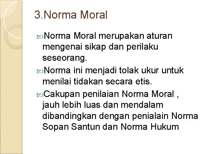 3. Norma Moral merupakan aturan mengenai sikap dan perilaku seseorang. Norma ini menjadi tolak