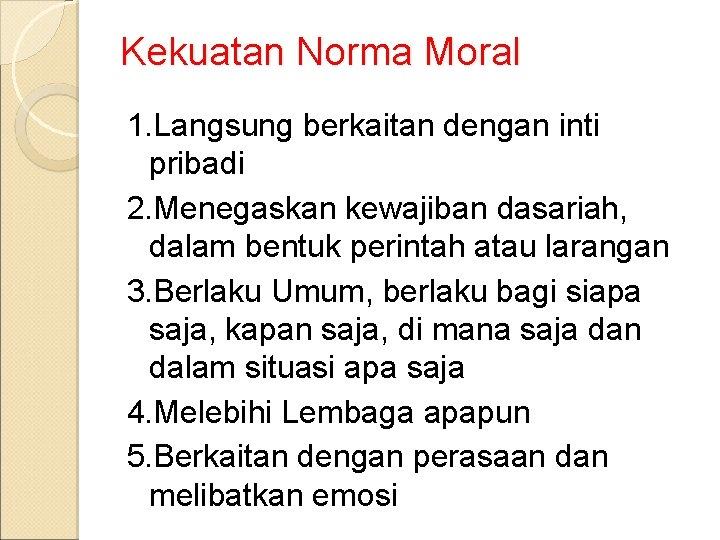 Kekuatan Norma Moral 1. Langsung berkaitan dengan inti pribadi 2. Menegaskan kewajiban dasariah, dalam