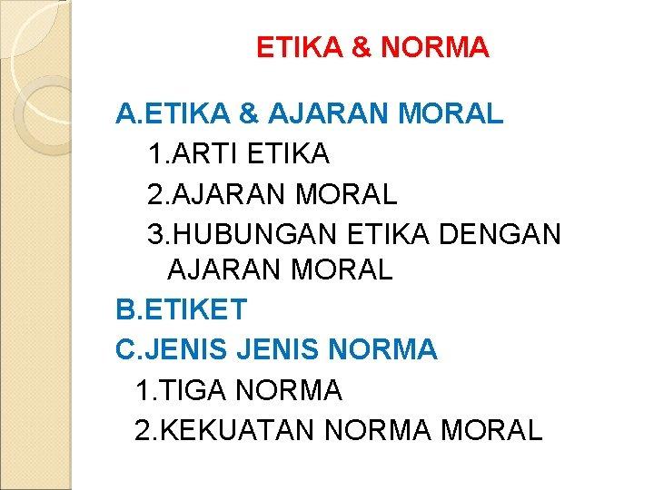 ETIKA & NORMA A. ETIKA & AJARAN MORAL 1. ARTI ETIKA 2. AJARAN MORAL