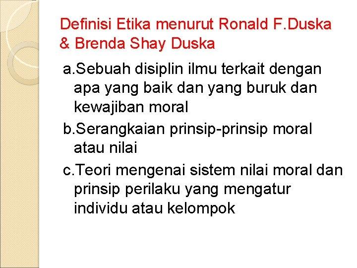 Definisi Etika menurut Ronald F. Duska & Brenda Shay Duska a. Sebuah disiplin ilmu