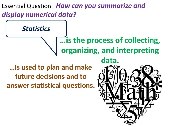 Essential Question: How can you summarize and display numerical data? Statistics …is the process