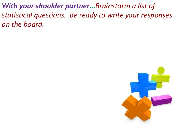 With your shoulder partner…Brainstorm a list of statistical questions. Be ready to write your