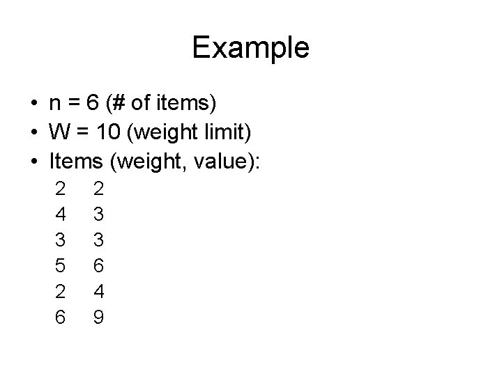 Example • n = 6 (# of items) • W = 10 (weight limit)