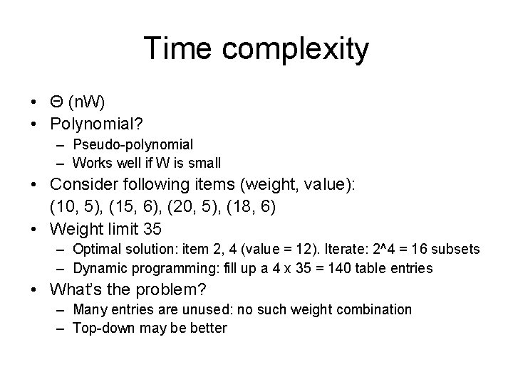 Time complexity • Θ (n. W) • Polynomial? – Pseudo-polynomial – Works well if
