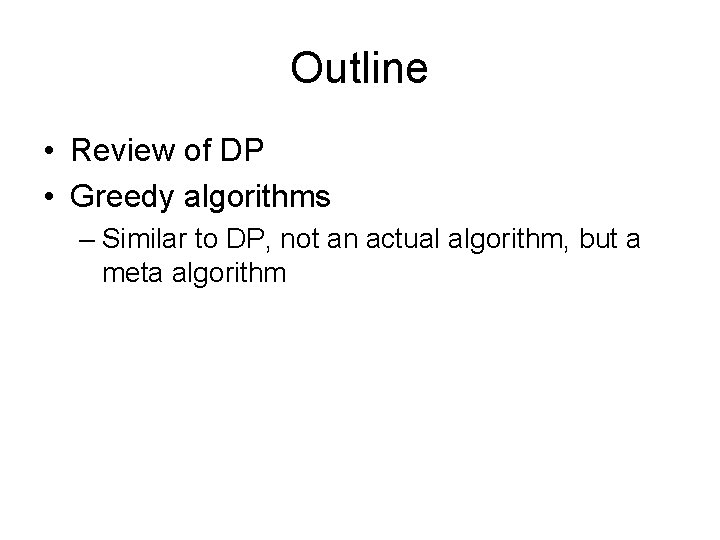 Outline • Review of DP • Greedy algorithms – Similar to DP, not an