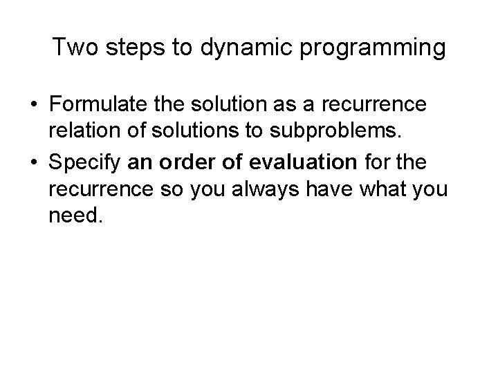 Two steps to dynamic programming • Formulate the solution as a recurrence relation of