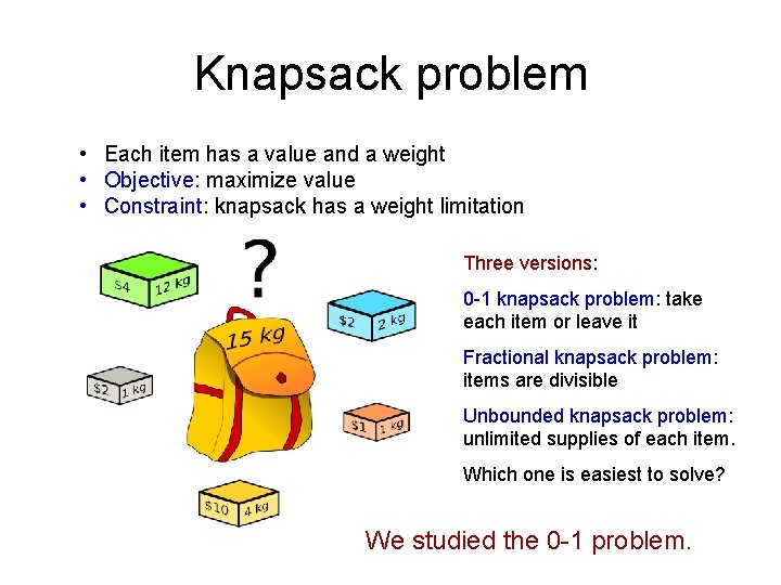 Knapsack problem • Each item has a value and a weight • Objective: maximize