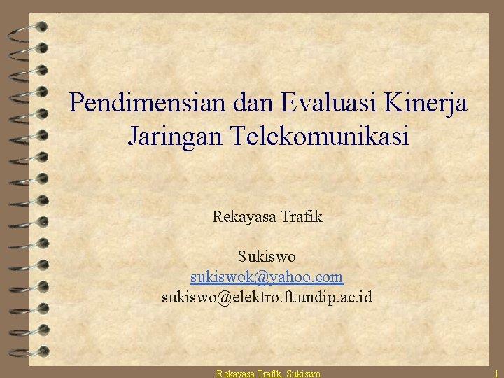 Pendimensian dan Evaluasi Kinerja Jaringan Telekomunikasi Rekayasa Trafik Sukiswo sukiswok@yahoo. com sukiswo@elektro. ft. undip.