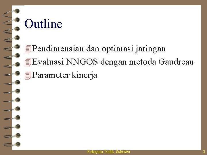 Outline 4 Pendimensian dan optimasi jaringan 4 Evaluasi NNGOS dengan metoda Gaudreau 4 Parameter