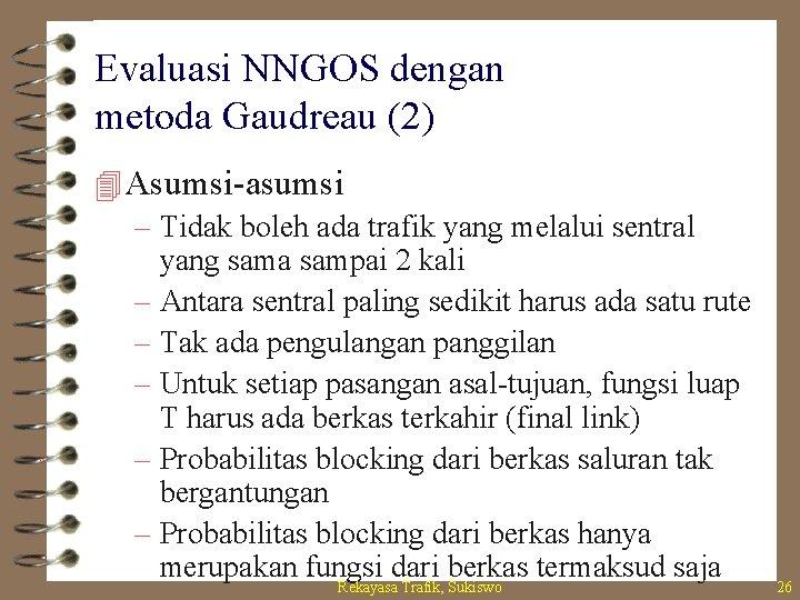 Evaluasi NNGOS dengan metoda Gaudreau (2) 4 Asumsi-asumsi – Tidak boleh ada trafik yang