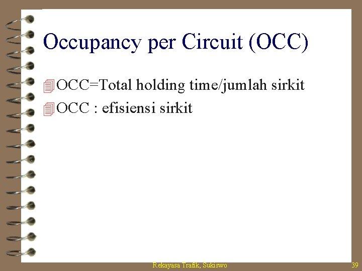 Occupancy per Circuit (OCC) 4 OCC=Total holding time/jumlah sirkit 4 OCC : efisiensi sirkit