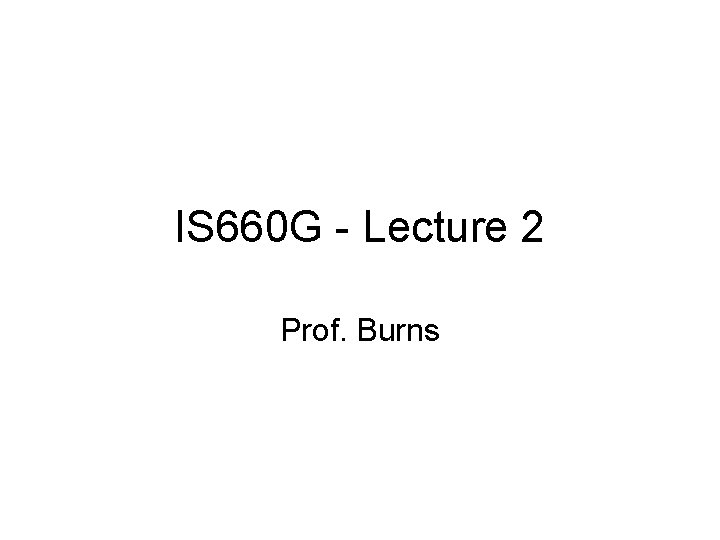 IS 660 G - Lecture 2 Prof. Burns