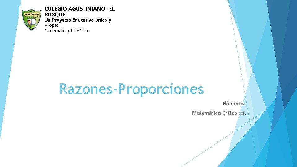 COLEGIO AGUSTINIANO– EL BOSQUE Un Proyecto Educativo Único y Propio Matemática, 6° Básico Razones-Proporciones