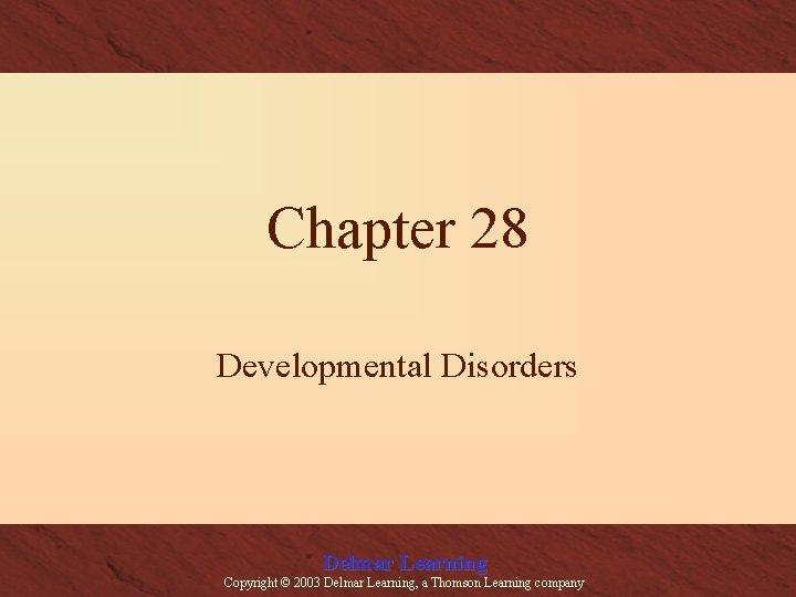 Chapter 28 Developmental Disorders Delmar Learning Copyright © 2003 Delmar Learning, a Thomson Learning