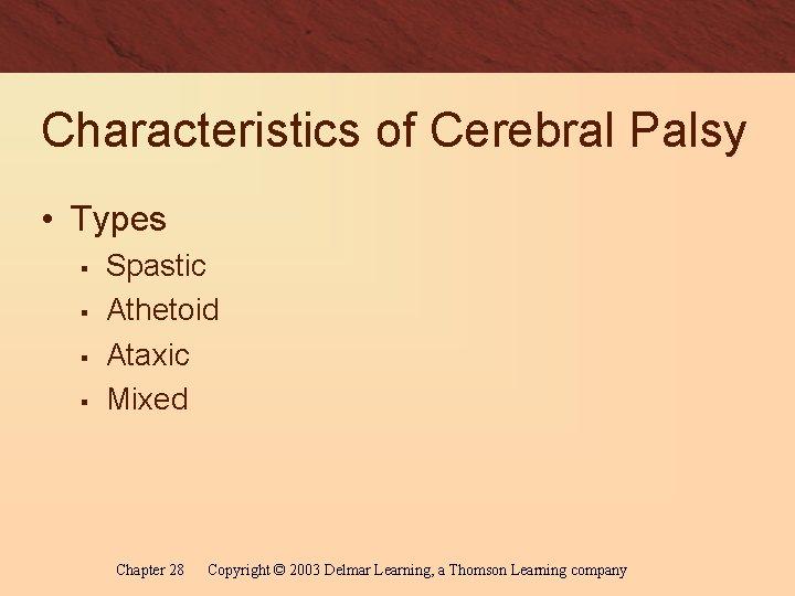 Characteristics of Cerebral Palsy • Types § § Spastic Athetoid Ataxic Mixed Chapter 28